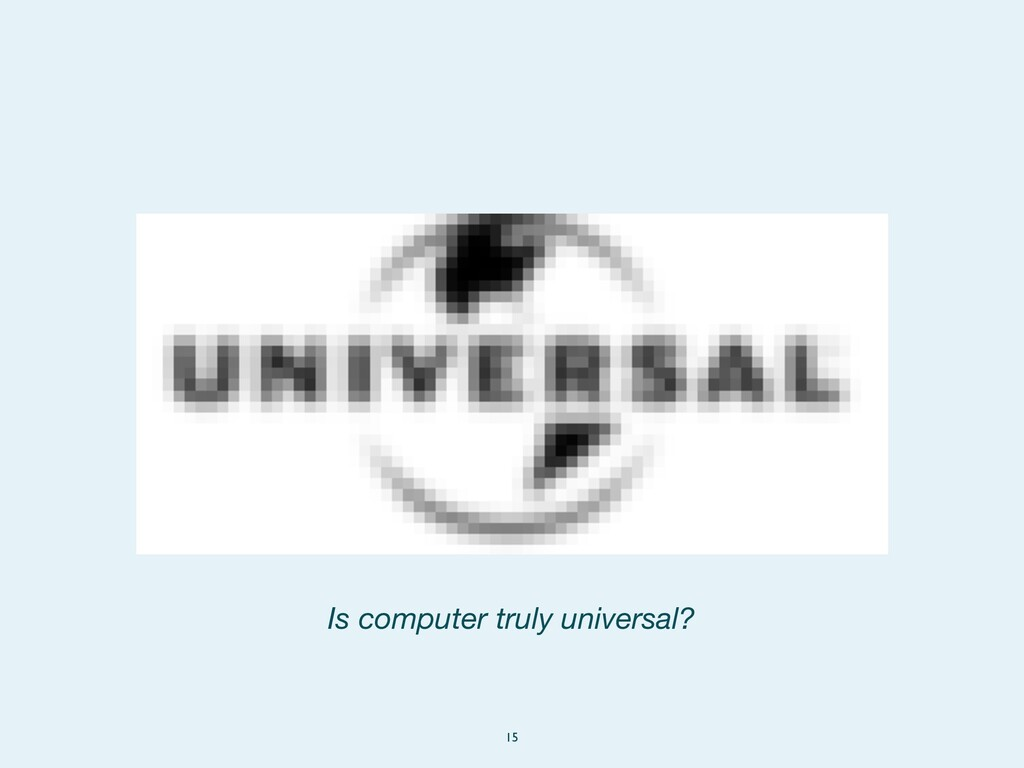 15 Is computer truly universal?