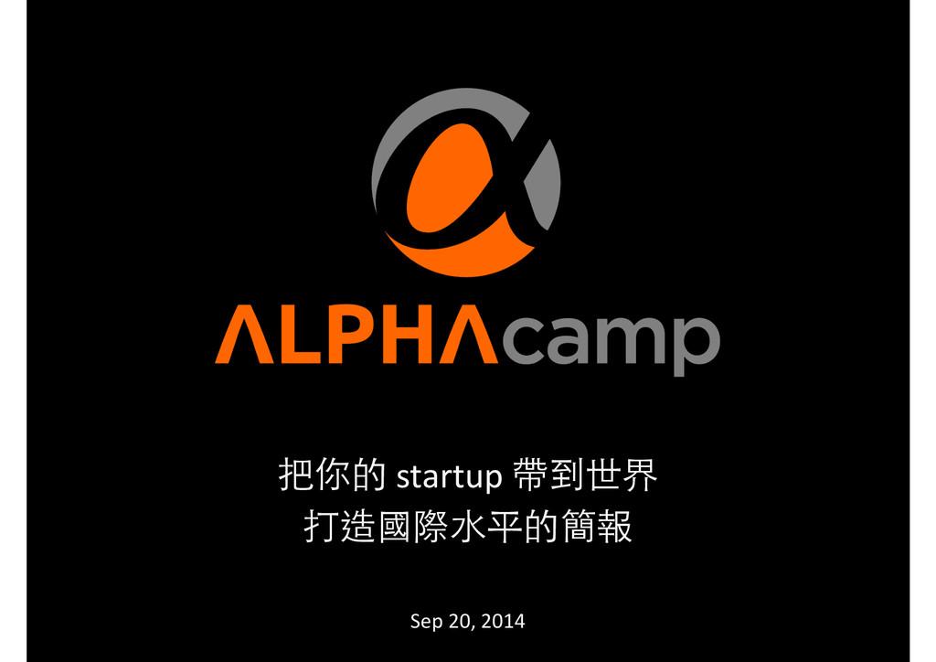 把你的 startup 帶到世界   打造國際⽔水平的簡報  !...