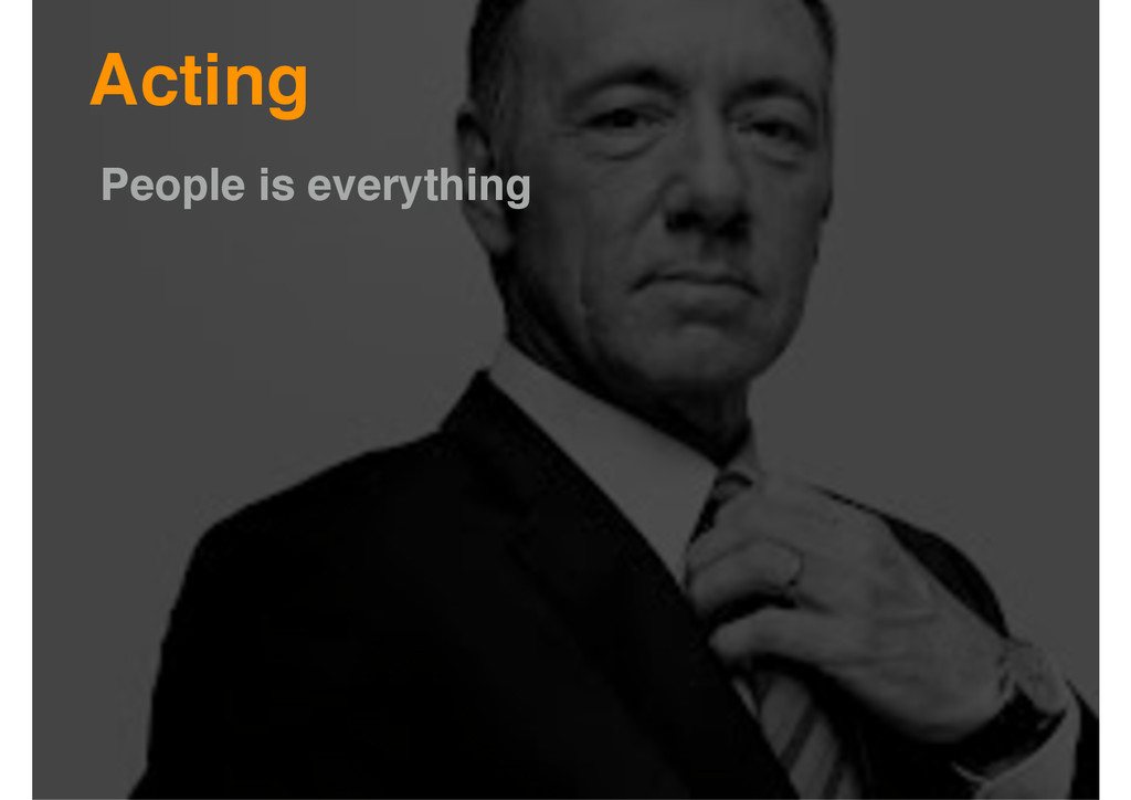 Acting People is everything