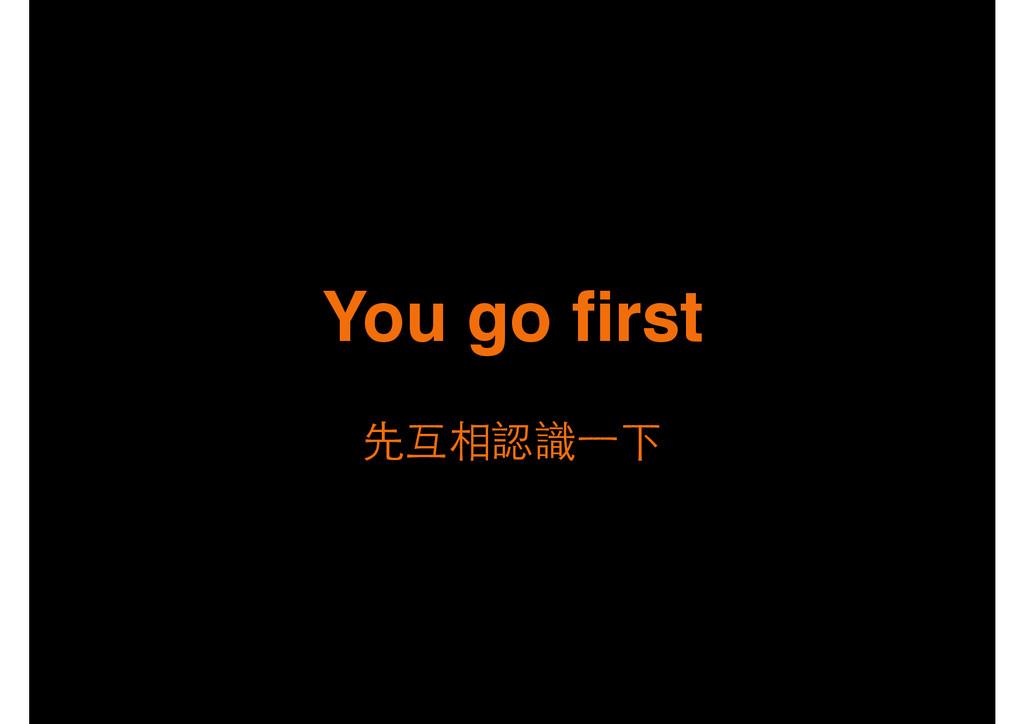 先互相認識⼀一下 You go first