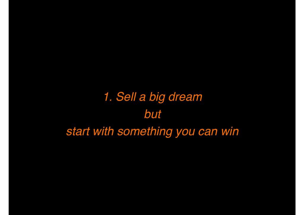 1. Sell a big dream ! but! start with something...
