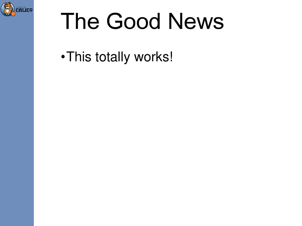 The Good News •This totally works!