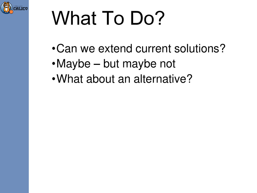 What To Do? •Can we extend current solutions? •...