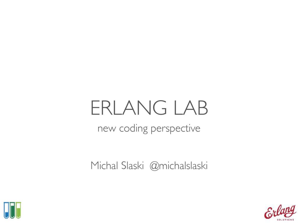 ERLANG LAB new coding perspective Michal Slaski...