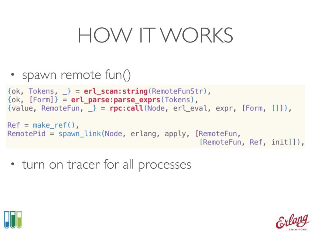 HOW IT WORKS • spawn remote fun()   • turn o...