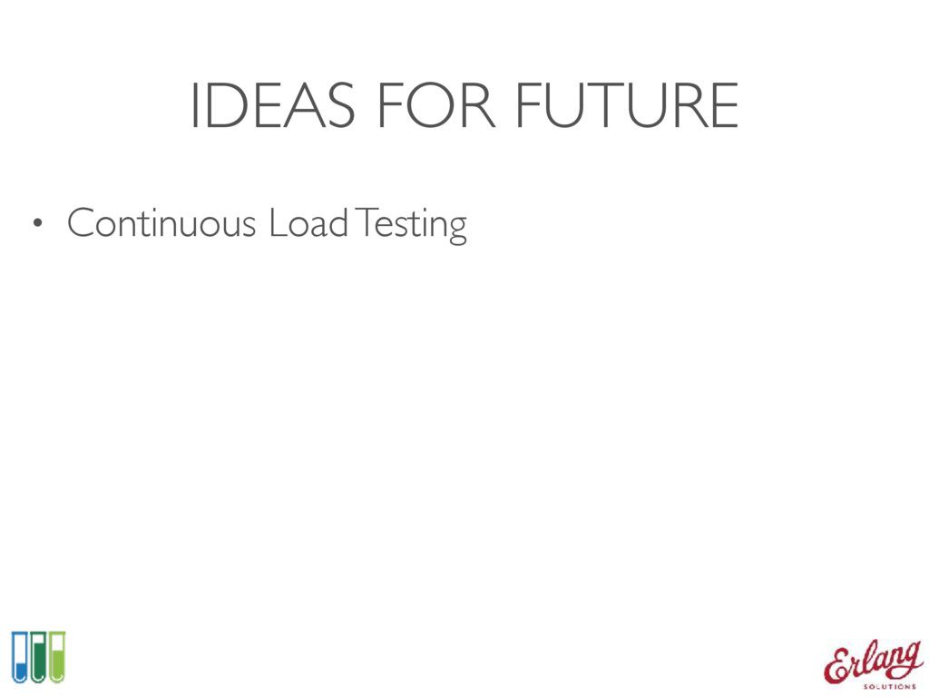 IDEAS FOR FUTURE • Continuous Load Testing