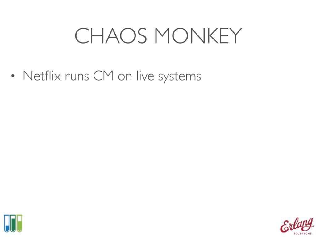 CHAOS MONKEY • Netflix runs CM on live systems