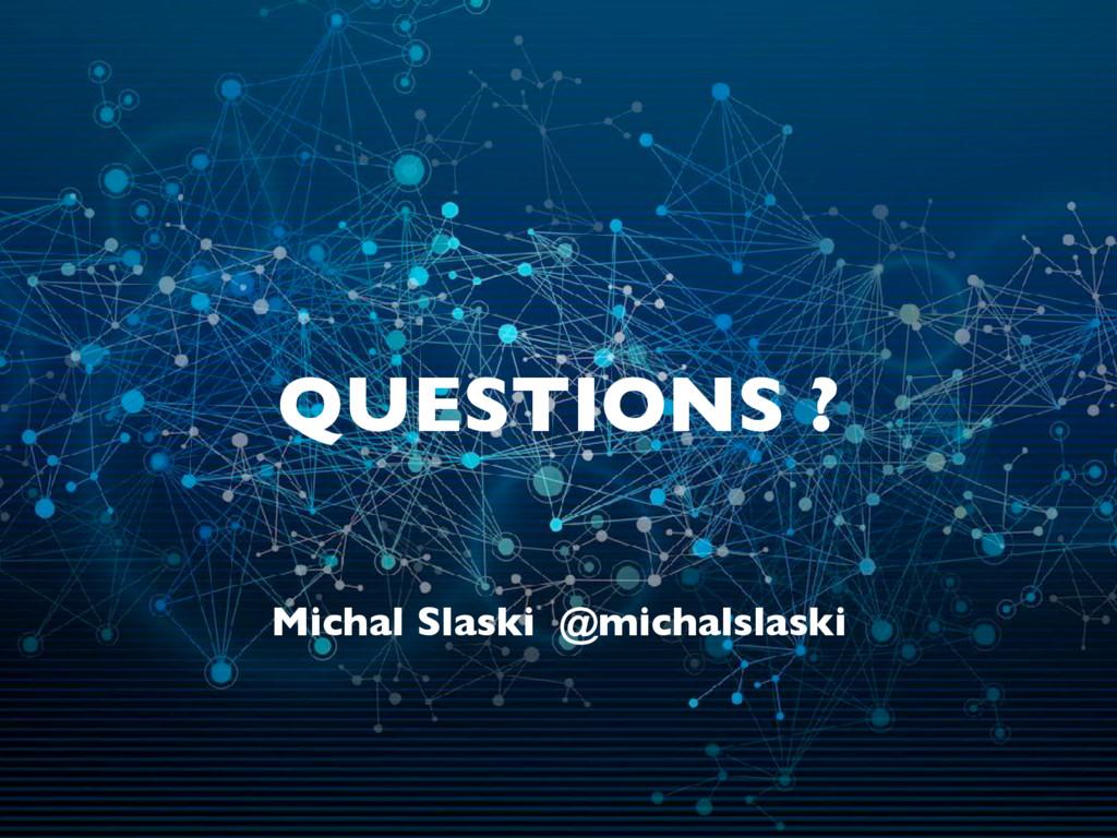 QUESTIONS ? Michal Slaski @michalslaski