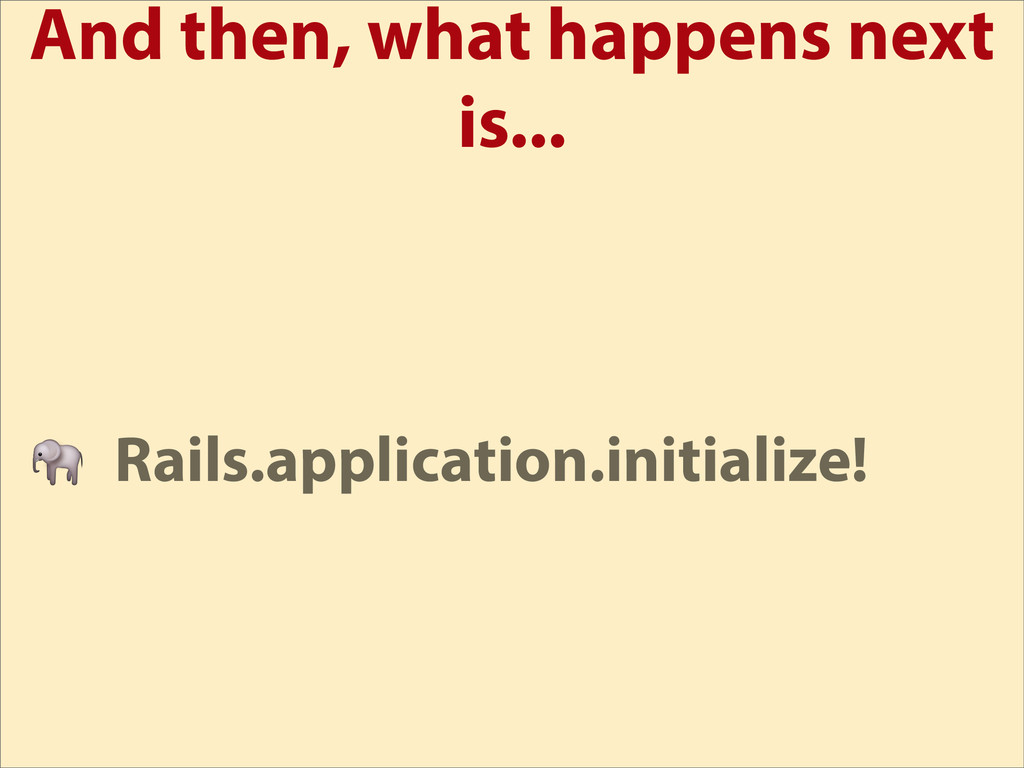 And then, what happens next is...  Rails.applic...