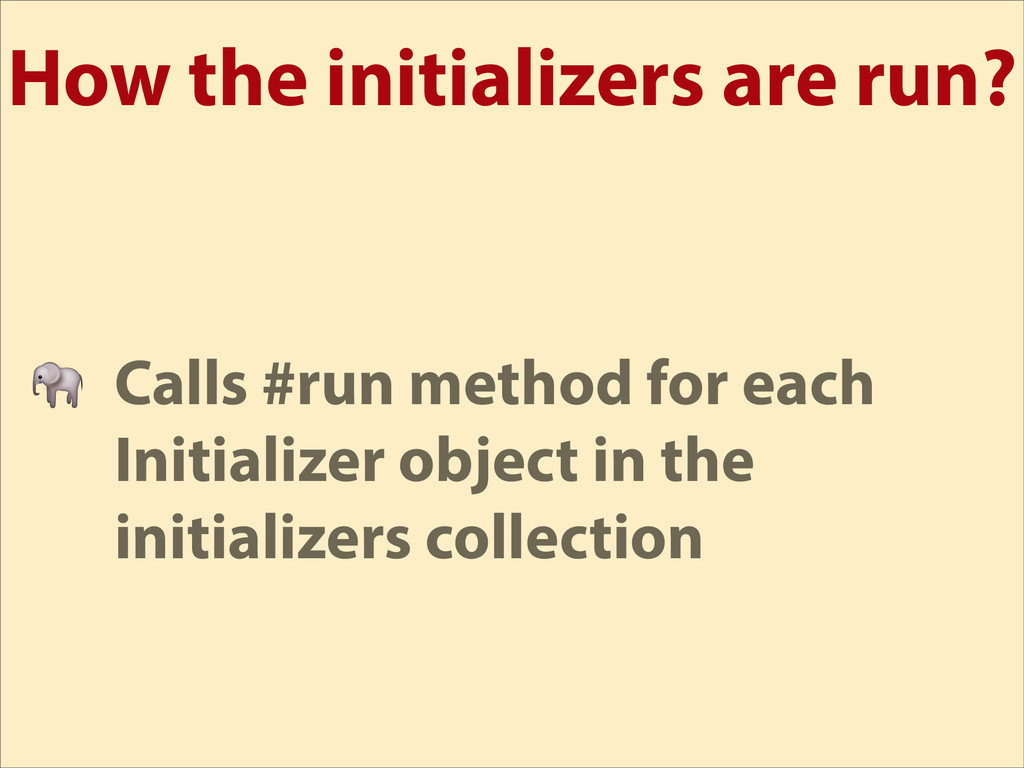 How the initializers are run?  Calls #run metho...
