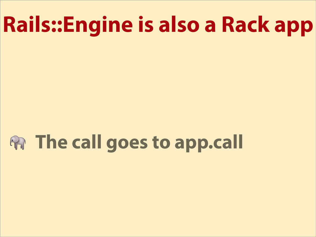 Rails::Engine is also a Rack app  The call goes...