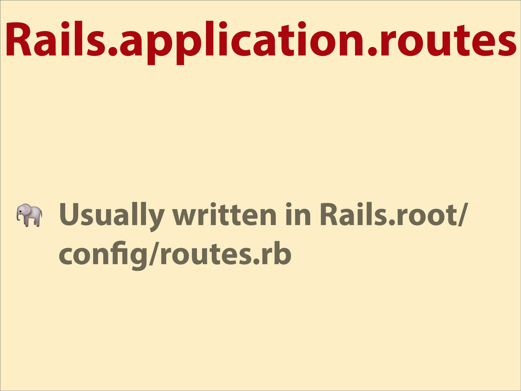 Rails.application.routes  Usually written in Ra...