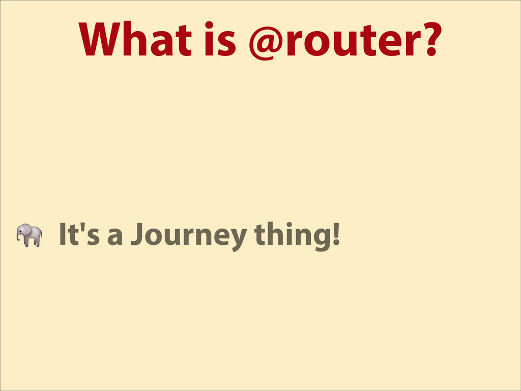 What is @router?  It's a Journey thing!