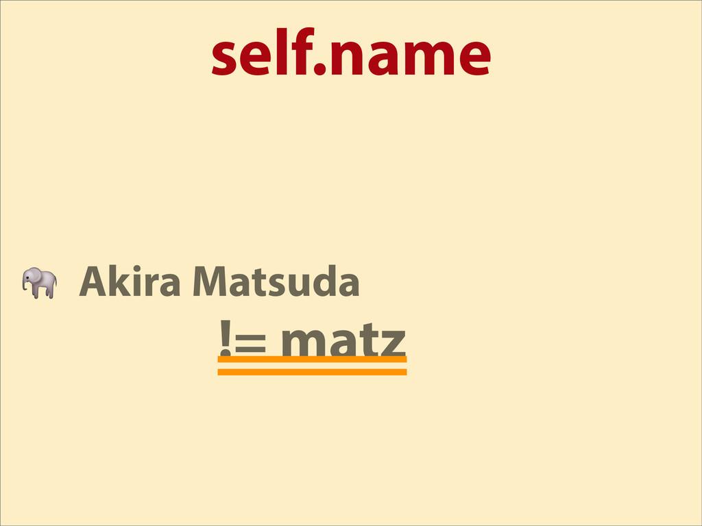 self.name  Akira Matsuda != matz