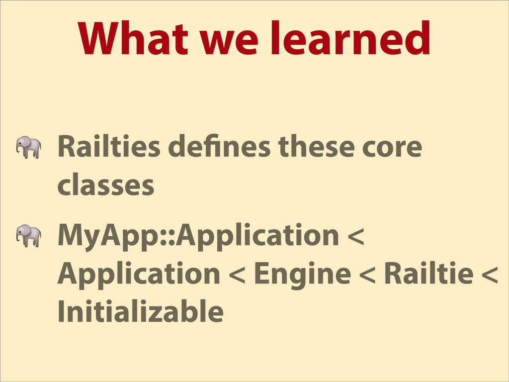 What we learned  Railties de nes these core cla...