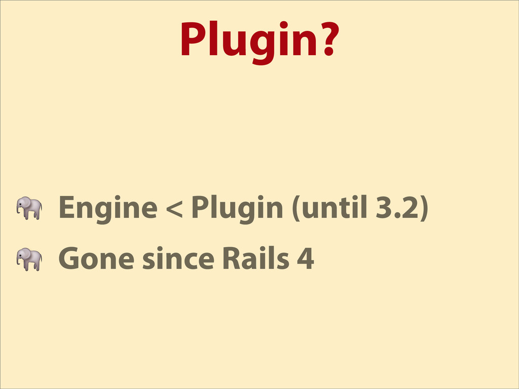 Plugin?  Engine < Plugin (until 3.2)  Gone sinc...