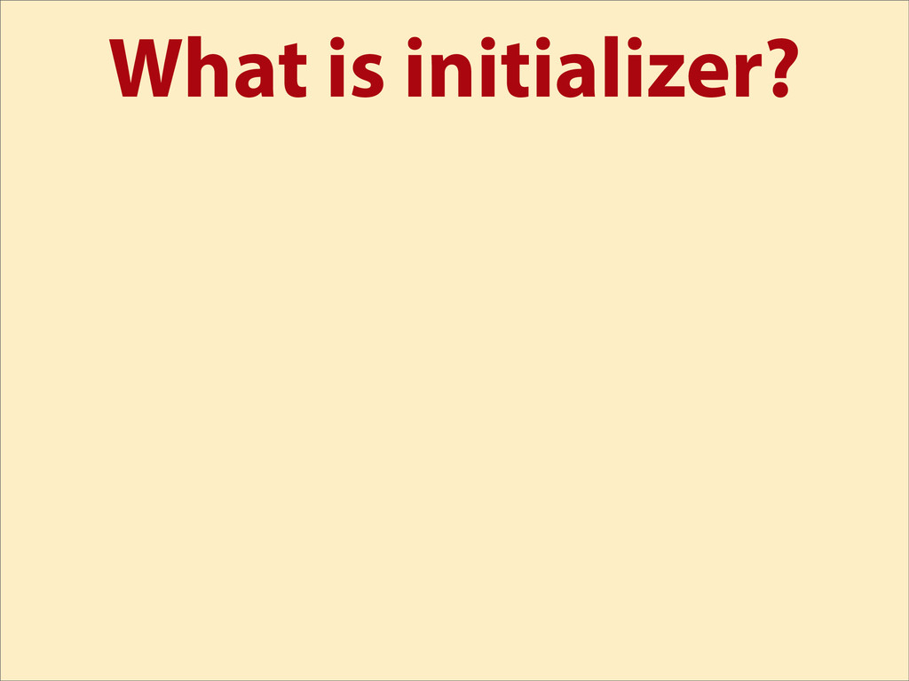 What is initializer?