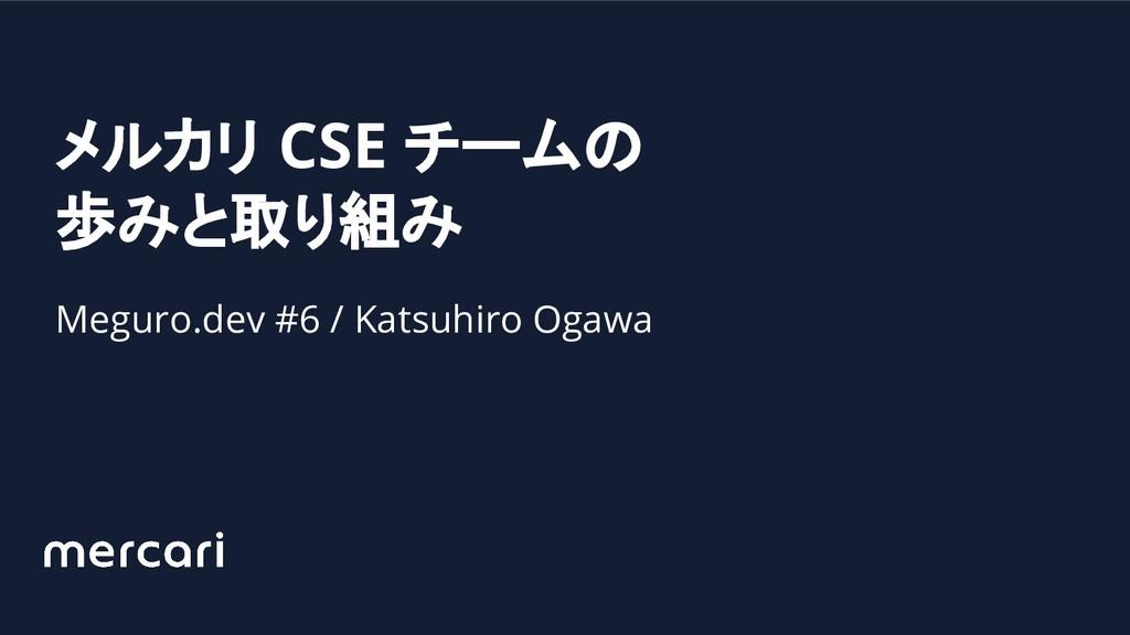 メルカリ CSE チームの 歩みと取り組み Meguro.dev #6 / Katsuhiro...