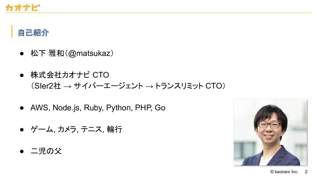 © kaonavi Inc. 2 自己紹介 ● 松下 雅和(@matsukaz) ● 株式会...