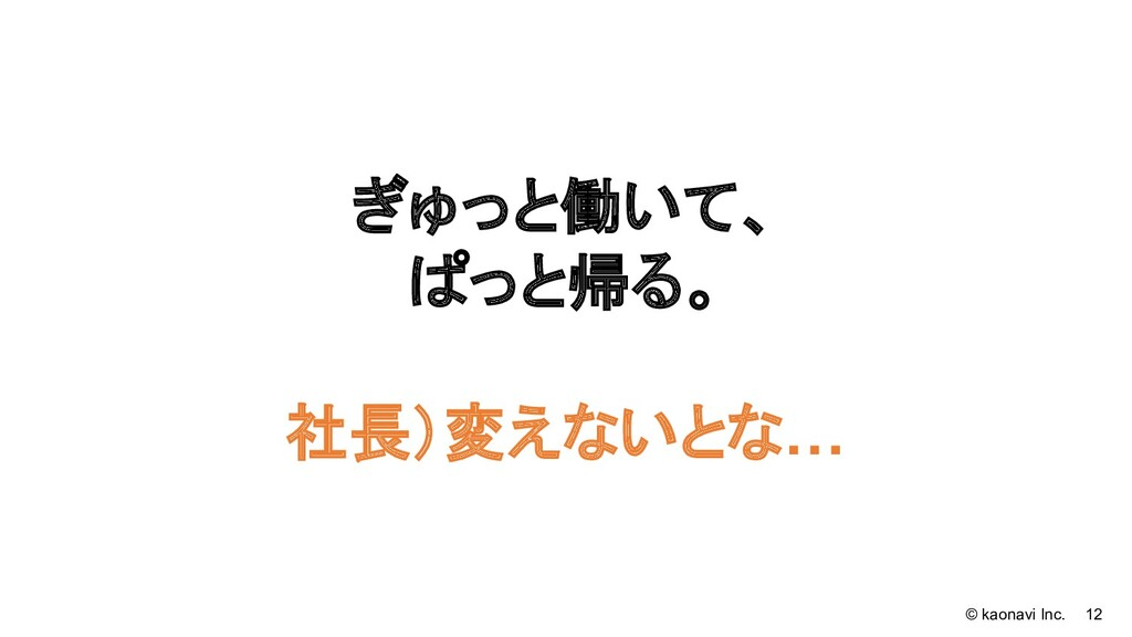 © kaonavi Inc. 12 ぎゅっと働いて、 ぱっと帰る。 社長)変えないとな…