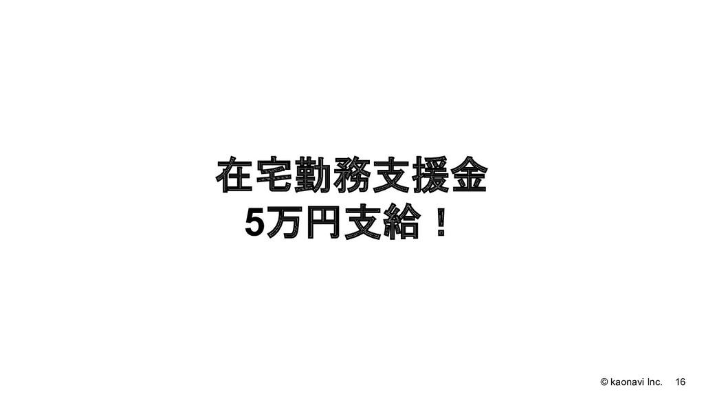 © kaonavi Inc. 16 在宅勤務支援金 5万円支給!