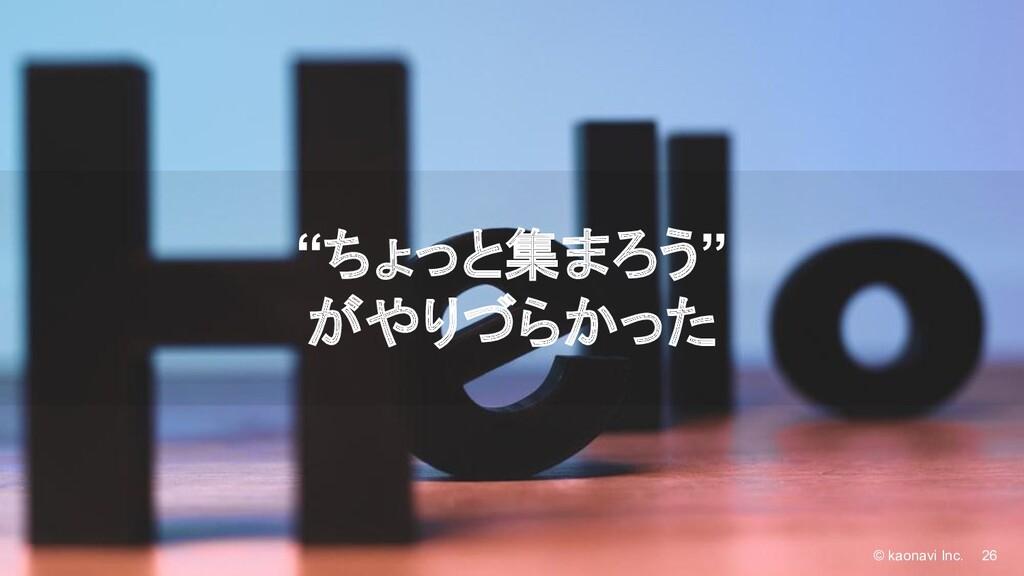 "© kaonavi Inc. 26 © kaonavi Inc. ""ちょっと集まろう"" がやり..."