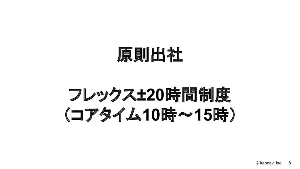 © kaonavi Inc. 8 原則出社 フレックス±20時間制度 (コアタイム10時〜15...
