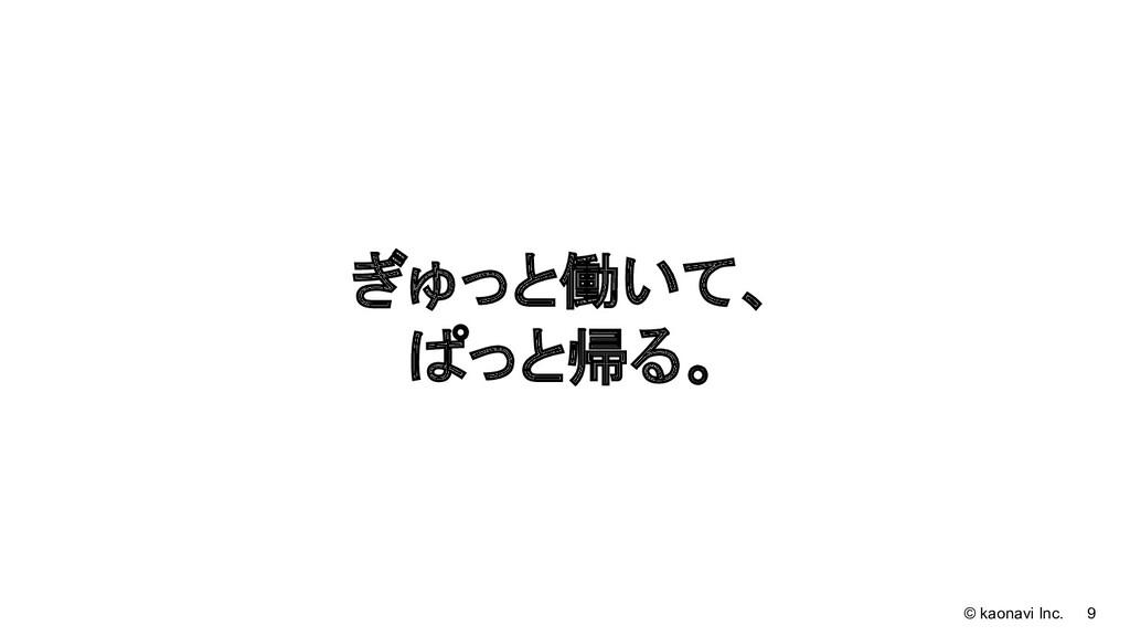 © kaonavi Inc. 9 ぎゅっと働いて、 ぱっと帰る。