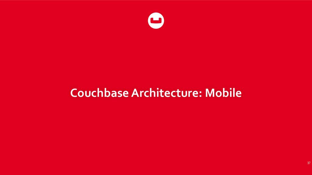 Couchbase Architecture: Mobile 37