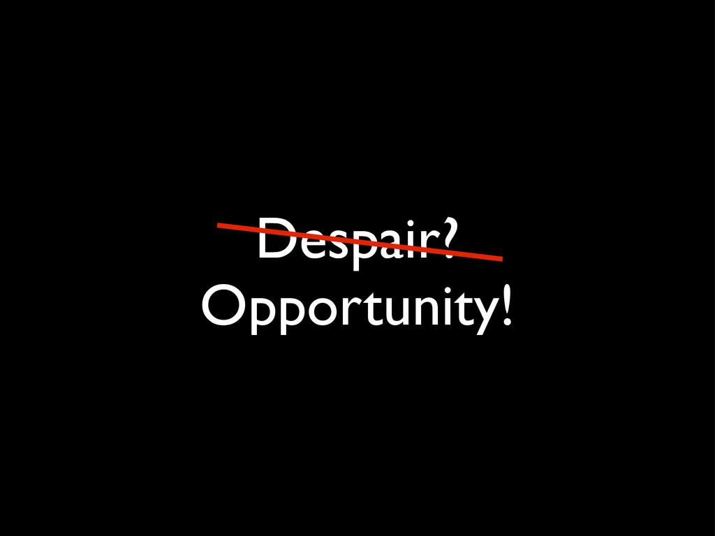 Despair? Opportunity!