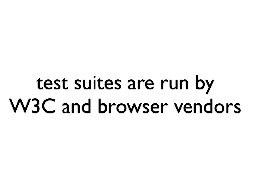 test suites are run by W3C and browser vendors