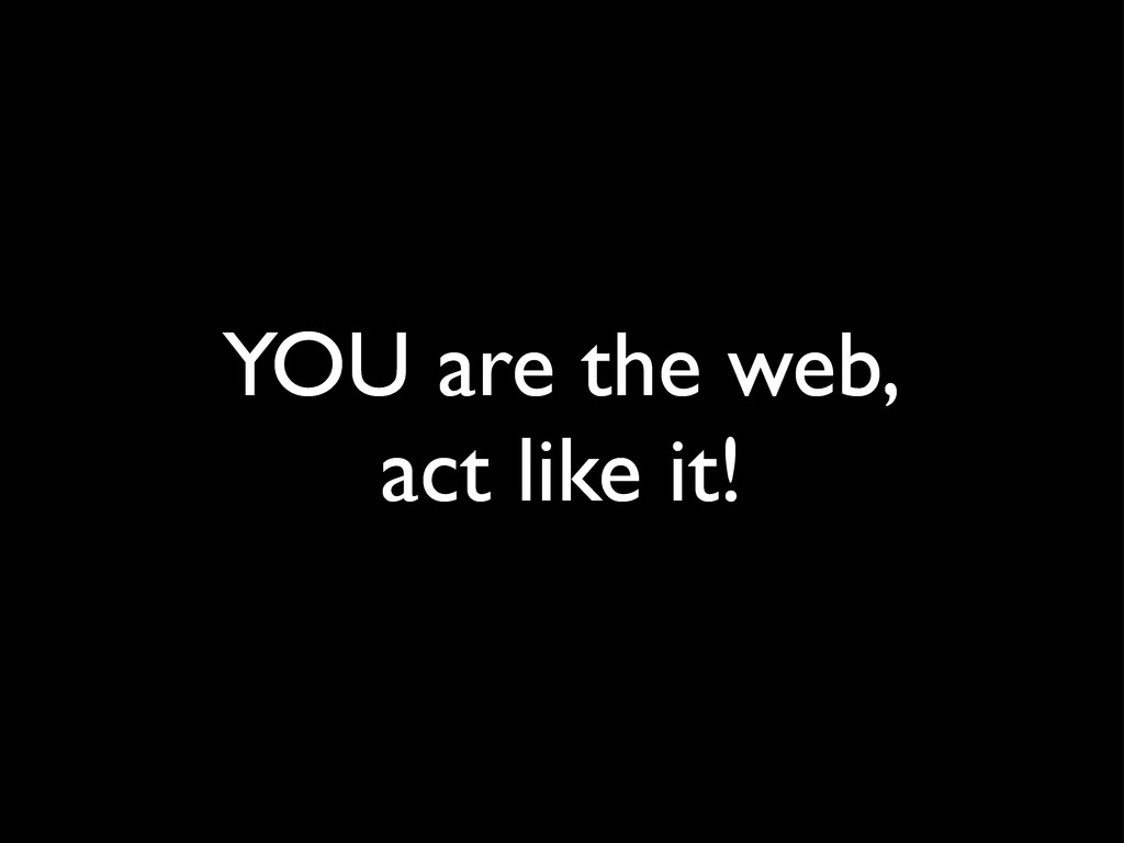 YOU are the web, act like it!