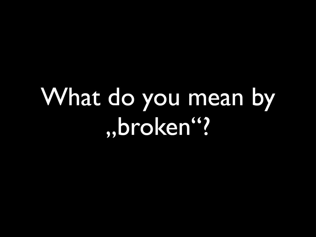 """What do you mean by """"broken""""?"""