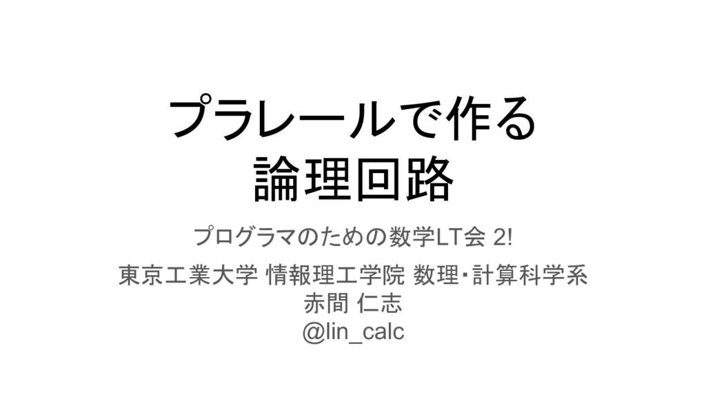 プラレールで作る 論理回路 プログラマのための数学LT会 2! 東京工業大学 情報理工学院 数...