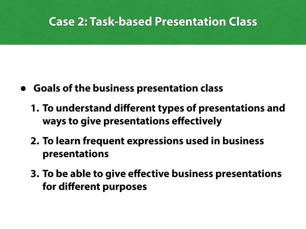 Case 2: Task-based Presentation Class • Goals o...