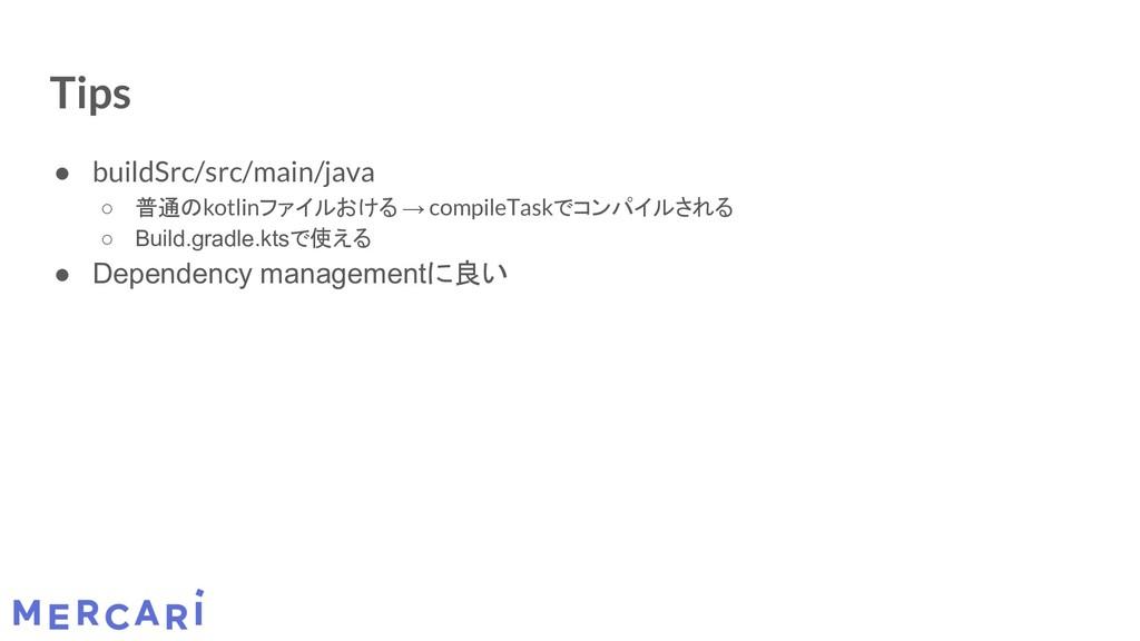 Tips ● buildSrc/src/main/java ○ 普通のkotlinファイルおけ...
