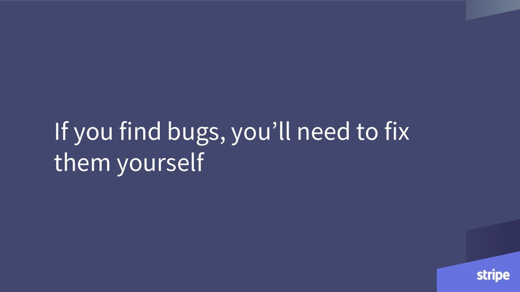 If you find bugs, you'll need to fix them yours...