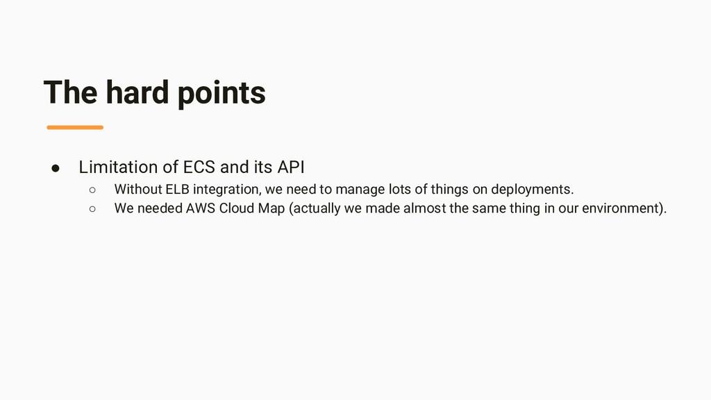 The hard points ● Limitation of ECS and its API...