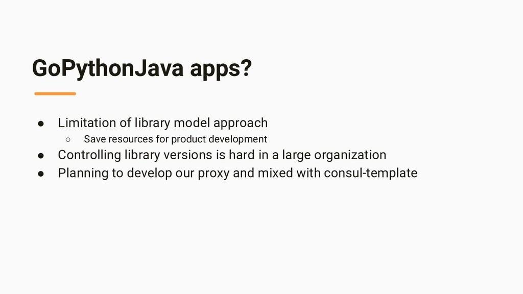 GoPythonJava apps? ● Limitation of library mode...