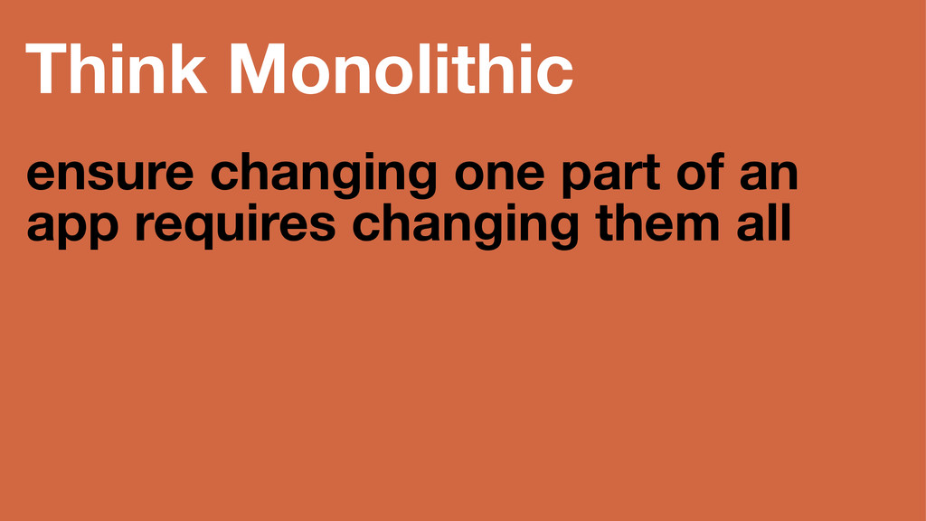 Think Monolithic ensure changing one part of an...