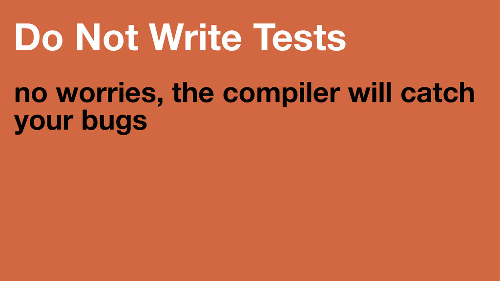 Do Not Write Tests no worries, the compiler wil...