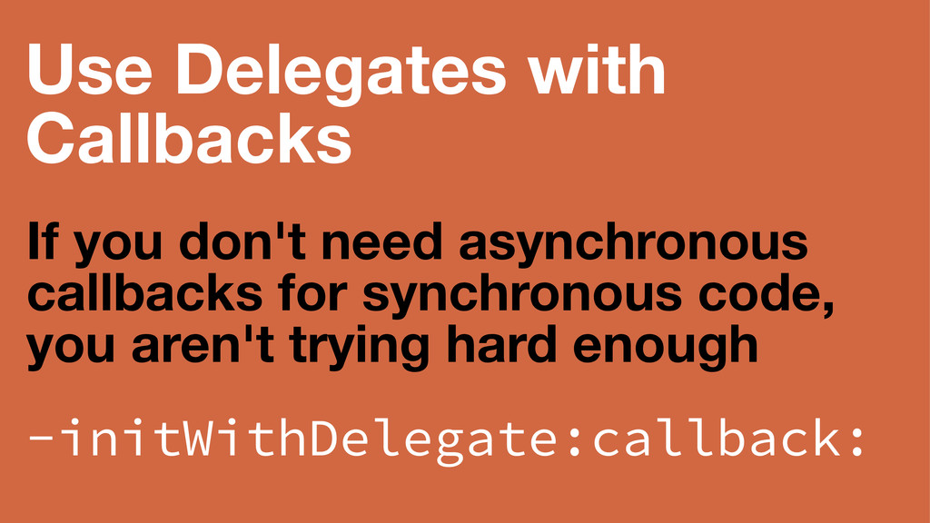 Use Delegates with Callbacks If you don't need ...