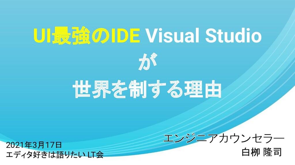 UI最強のIDE Visual Studio が 世界を制する理由 白栁 隆司 2021年3月...