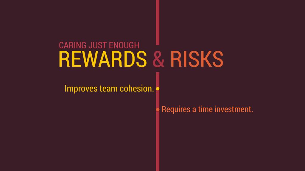 REWARDS & RISKS Improves team cohesion. Require...