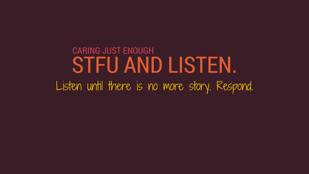 STFU AND LISTEN. Listen until there is no more ...