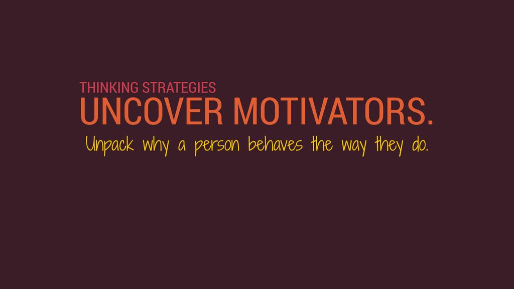 UNCOVER MOTIVATORS. THINKING STRATEGIES Unpack ...