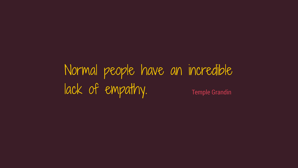 Normal people have an incredible lack of empath...