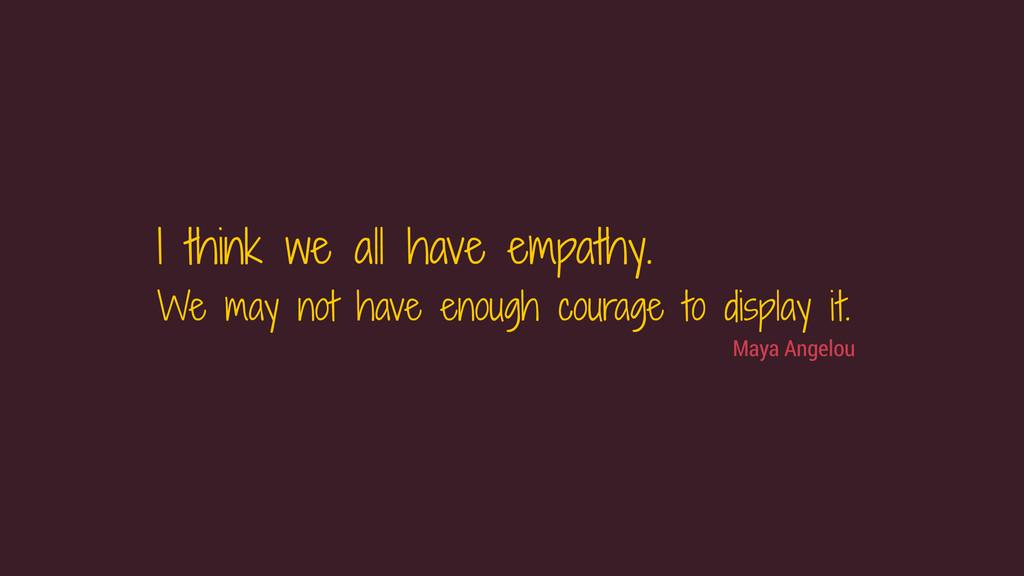 Maya Angelou I think we all have empathy. We m...