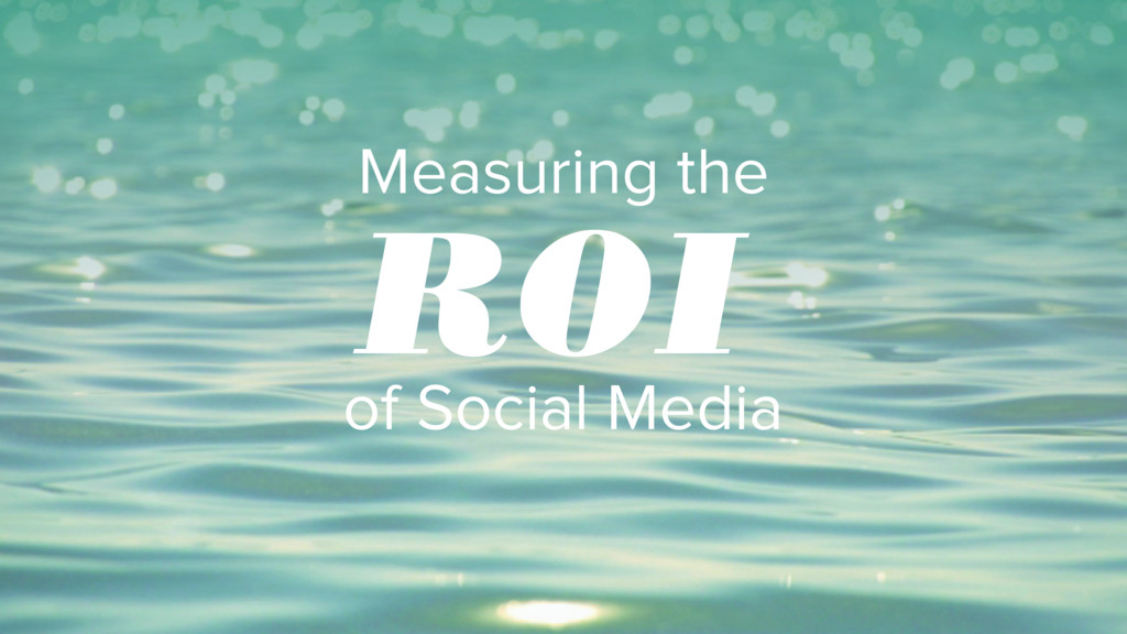Measuring the of Social Media ROI