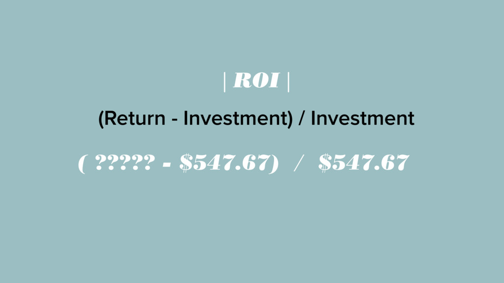 | ROI | (Return - Investment) / Investment ( ??...
